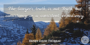Truth Quotes, Henry David Thoreau Quote About Funny, Truth, Consistency: The Lawyers Truth Is Not...