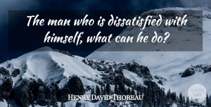 Henry David Thoreau Quote About Men, Honor, He Man: The Man Who Is Dissatisfied...