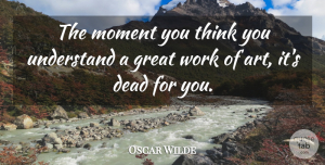 Oscar Wilde Quote About Art, Creativity, Thinking: The Moment You Think You...