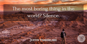 Justin Timberlake Quote About Silence, World, Quiet: The Most Boring Thing In...