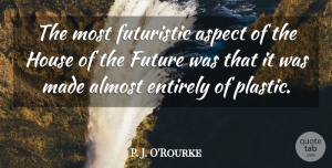 Aspect Quotes, P. J. O'Rourke Quote About Aspect, Entirely, Future, Futuristic: The Most Futuristic Aspect Of...