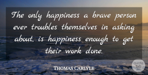 Thomas Carlyle Quote About Happiness, Laughter, Brave Person: The Only Happiness A Brave...