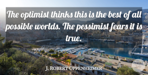 J. Robert Oppenheimer Quote About Inspirational, Funny, Life: The Optimist Thinks This Is...