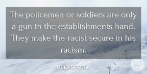 Huey Newton Quote About Gun, Hands, Racism: The Policemen Or Soldiers Are...