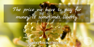 Robert Louis Stevenson Quote About Money, Liberty, Pay: The Price We Have To...