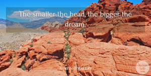 Austin O'Malley Quote About Dream, Bigger: The Smaller The Head The...