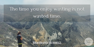 Bertrand Russell Quote About Inspirational, Life, Happiness: The Time You Enjoy Wasting...