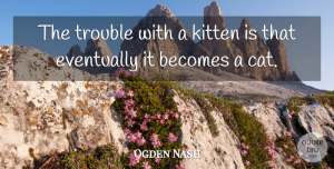 Ogden Nash Quote About Becomes, Eventually, Kitten: The Trouble With A Kitten...