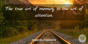 Art Quotes, Samuel Johnson Quote About Art, Memories, Attention: The True Art Of Memory...