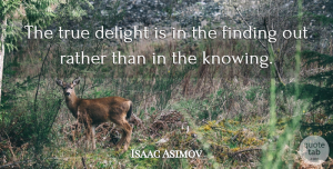 Isaac Asimov Quote About True Friend, Business, Knowledge: The True Delight Is In...