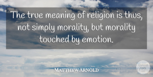 Matthew Arnold Quote About Morality, Religion, Simply, Touched: The True Meaning Of Religion...