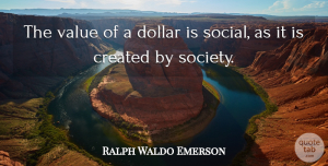 Money Quotes, Ralph Waldo Emerson Quote About Money, Dollars, Injustice: The Value Of A Dollar...