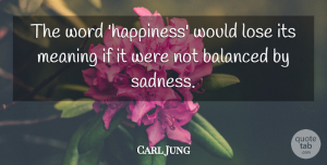 Carl Jung Quote About Balanced, Lose, Meaning, Word: The Word Happiness Would Lose...