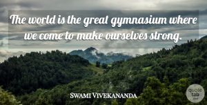 Swami Vivekananda Quote About Motivational, Being Strong, Stay Strong: The World Is The Great...