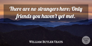 William Butler Yeats Quote About Inspirational, Life, Friendship: There Are No Strangers Here...