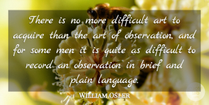 William Osler Quote About Art, Men, Plain Language: There Is No More Difficult...