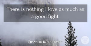 Franklin D. Roosevelt Quote About Fighting, Goal, Good Fight: There Is Nothing I Love...