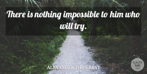 Alexander the Great Quote About Inspirational, Motivational, Uplifting: There Is Nothing Impossible To...