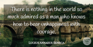 Admired Quotes, Lucius Annaeus Seneca Quote About Admired, Courage, Man: There Is Nothing In The...