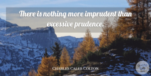 Charles Caleb Colton Quote About Literature, Prudence: There Is Nothing More Imprudent...