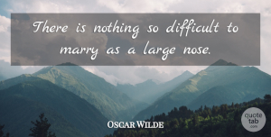 Oscar Wilde Quote About Funny, Sarcastic, Noses: There Is Nothing So Difficult...