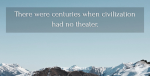 Orson Welles Quote About Civilization, Century, Theater: There Were Centuries When Civilization...
