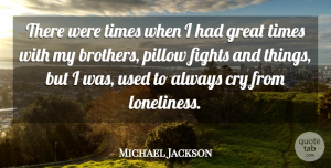 Michael Jackson Quote About Brother, Loneliness, Fighting: There Were Times When I...
