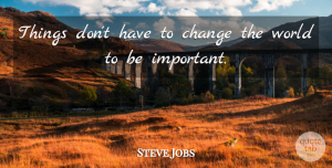 Steve Jobs Quote About Inspirational, Change, Wisdom: Things Dont Have To Change...