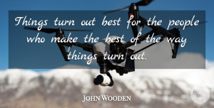 John Wooden Quote About Inspirational, Motivational, Positive: Things Turn Out Best For...