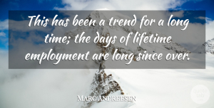 Marc Andreesen Quote About Employment, Since, Time, Trend: This Has Been A Trend...