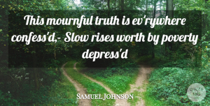 Truth Quotes, Samuel Johnson Quote About Poverty, Rises, Slow, Truth, Worth: This Mournful Truth Is Evrywhere...