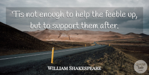 Charity Quotes, William Shakespeare Quote About Support, Charity, Helping: Tis Not Enough To Help...