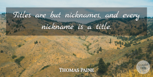 Nicknames Quotes, Thomas Paine Quote About Motivation, Pain, Nicknames: Titles Are But Nicknames And...