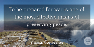 George Washington Quote About Inspirational, Leadership, Motivation: To Be Prepared For War...