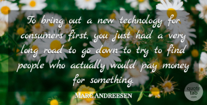 Marc Andreesen Quote About Bring, Consumers, Money, Pay, People: To Bring Out A New...