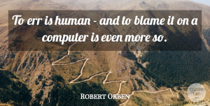 Robert Orben Quote About Work, Technology, Computer: To Err Is Human And...