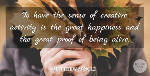 Matthew Arnold Quote About Creative, Alive, Proof: To Have The Sense Of...