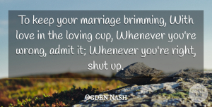 Ogden Nash Quote About Admit, American Poet, Love, Loving, Marriage: To Keep Your Marriage Brimming...
