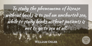 William Osler Quote About Books, Disease, Medical, Patients, Phenomena: To Study The Phenomena Of...
