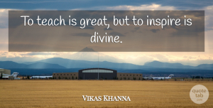 Vikas Khanna Quote About Inspire, Divine, Teach: To Teach Is Great But...