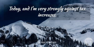Taxes Quotes, Donald Trump Quote About Today, Increase, Taxes: Today And Im Very Strongly...