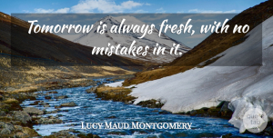 Mistake Quotes, Lucy Maud Montgomery Quote About Inspirational, Mistake, Air: Tomorrow Is Always Fresh With...