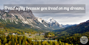 William Butler Yeats Quote About Dreams, Irish Poet: Tread Softly Because You Tread...