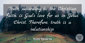 Pope Francis Quote About Christian, Jesus, Truth Is: Truth According To The Christian...