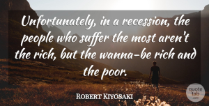 Robert Kiyosaki Quote About People, Suffer: Unfortunately In A Recession The...