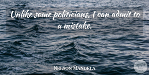 Leadership Quotes, Nelson Mandela Quote About Leadership, Mistake, Politics: Unlike Some Politicians I Can...