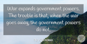 Goes Quotes, P. J. O'Rourke Quote About Goes, Government, Powers, Trouble, War: War Expands Government Powers The...