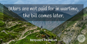 Benjamin Franklin Quote About Money, War, Bills: Wars Are Not Paid For...