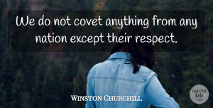 Coveting Quotes, Winston Churchill Quote About Coveting, Nations: We Do Not Covet Anything...