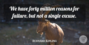 Rudyard Kipling Quote About Success, Failure, Excuse: We Have Forty Million Reasons...
